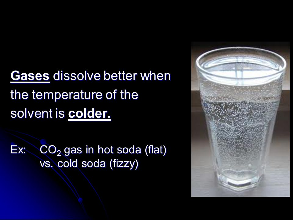 Gases dissolve better when the temperature of the solvent is colder.