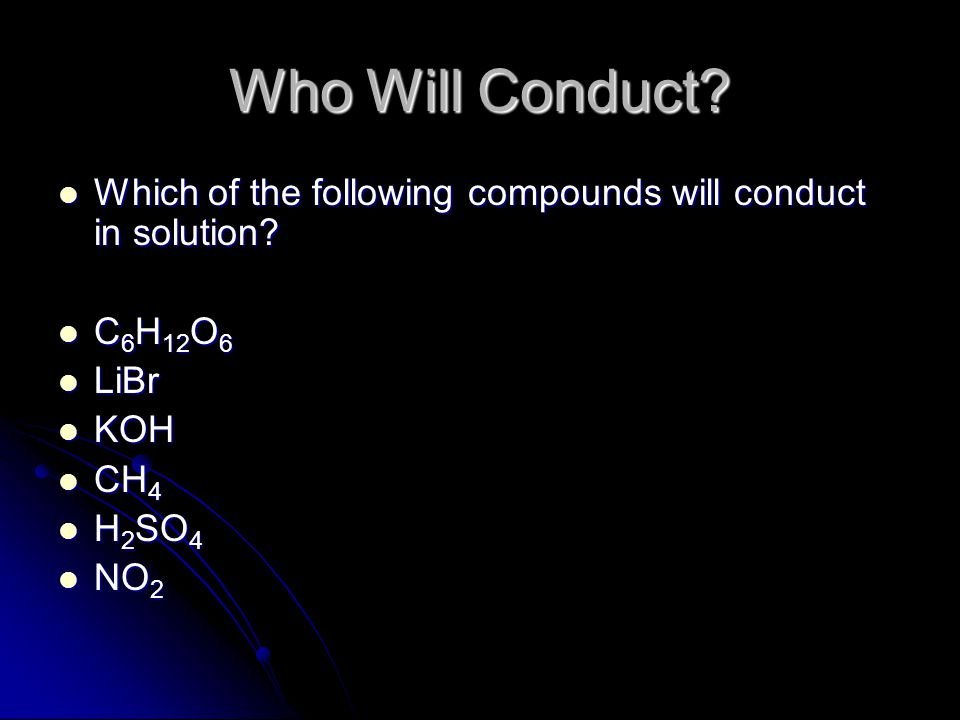 Who Will Conduct Which of the following compounds will conduct in solution C6H12O6. LiBr. KOH.