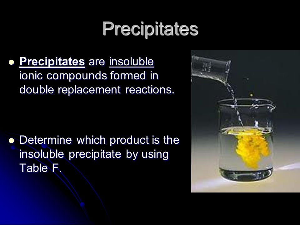 Precipitates Precipitates are insoluble ionic compounds formed in double replacement reactions.