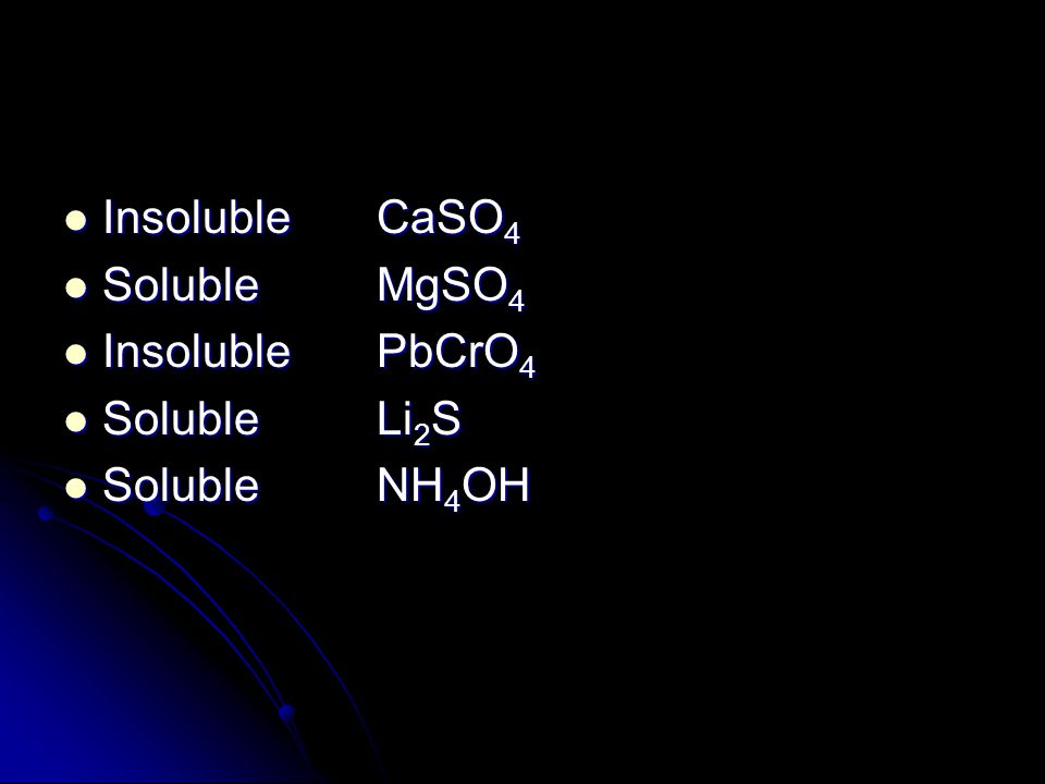 Insoluble CaSO4 Soluble MgSO4 Insoluble PbCrO4 Soluble Li2S Soluble NH4OH