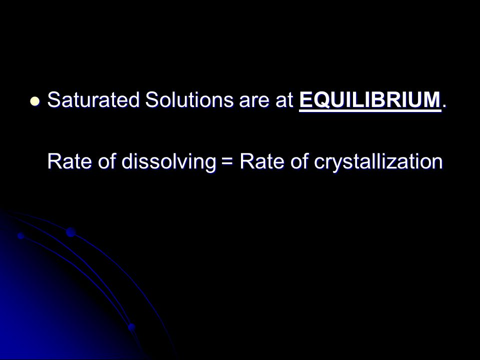 Saturated Solutions are at EQUILIBRIUM.