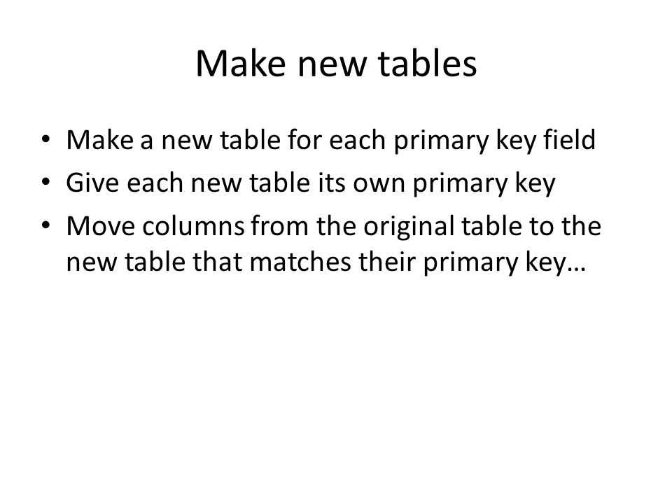 Make new tables Make a new table for each primary key field