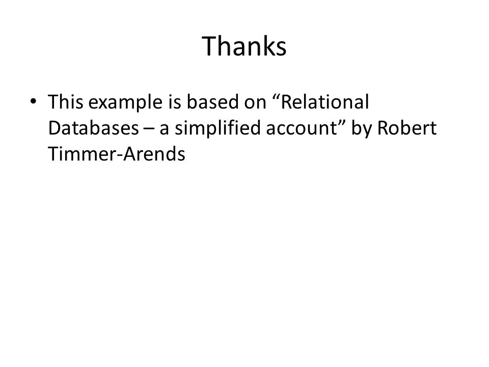Thanks This example is based on Relational Databases – a simplified account by Robert Timmer-Arends.