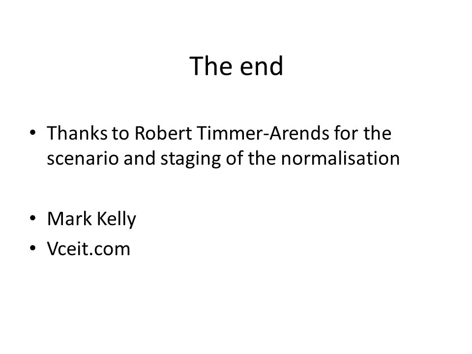 The end Thanks to Robert Timmer-Arends for the scenario and staging of the normalisation. Mark Kelly.