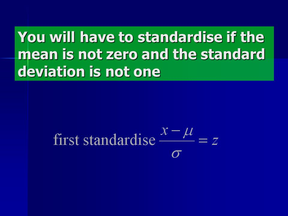 You will have to standardise if the mean is not zero and the standard deviation is not one