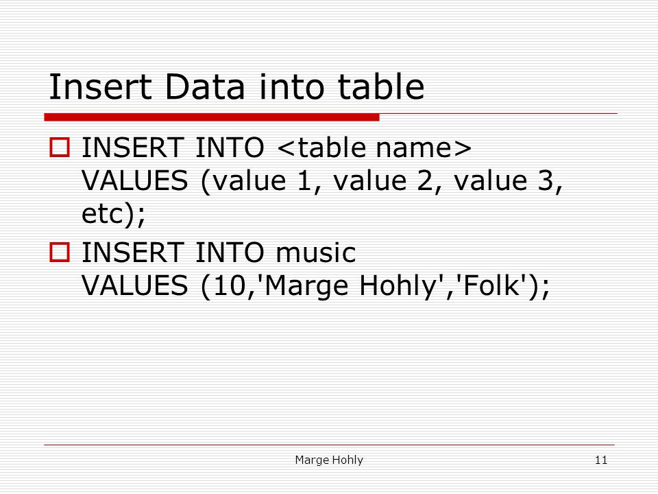 Insert Data into table INSERT INTO <table name> VALUES (value 1, value 2, value 3, etc); INSERT INTO music VALUES (10, Marge Hohly , Folk );