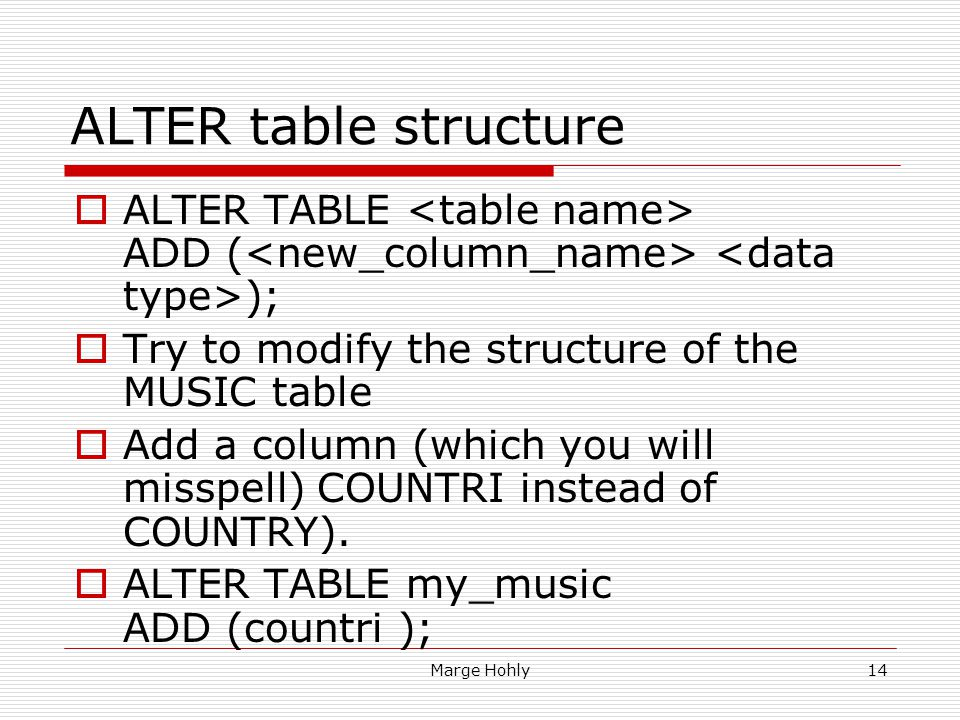 ALTER table structure ALTER TABLE <table name> ADD (<new_column_name> <data type>); Try to modify the structure of the MUSIC table.