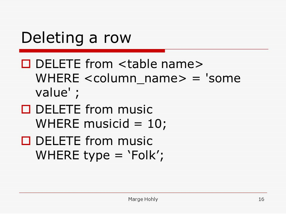 Deleting a row DELETE from <table name> WHERE <column_name> = some value ; DELETE from music WHERE musicid = 10;