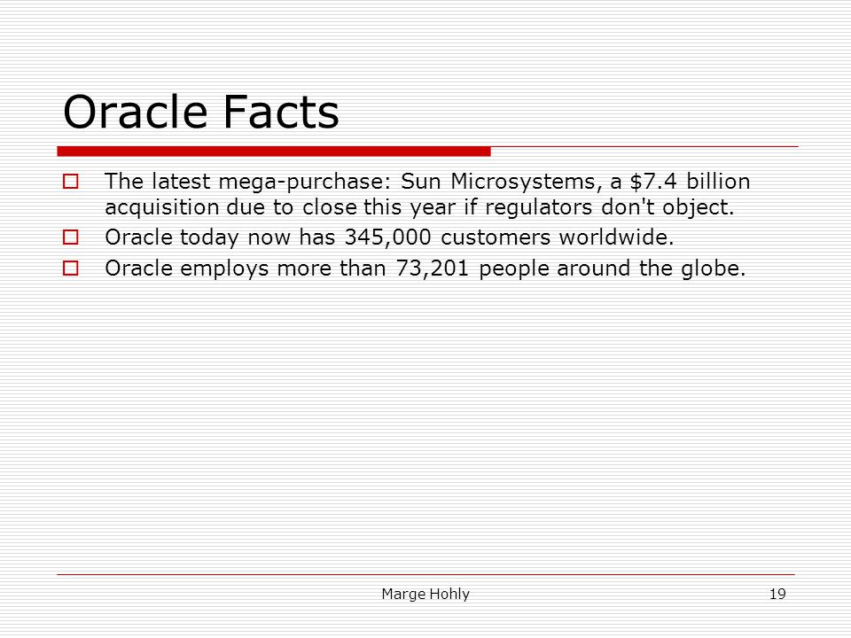 Oracle Facts The latest mega-purchase: Sun Microsystems, a $7.4 billion acquisition due to close this year if regulators don t object.