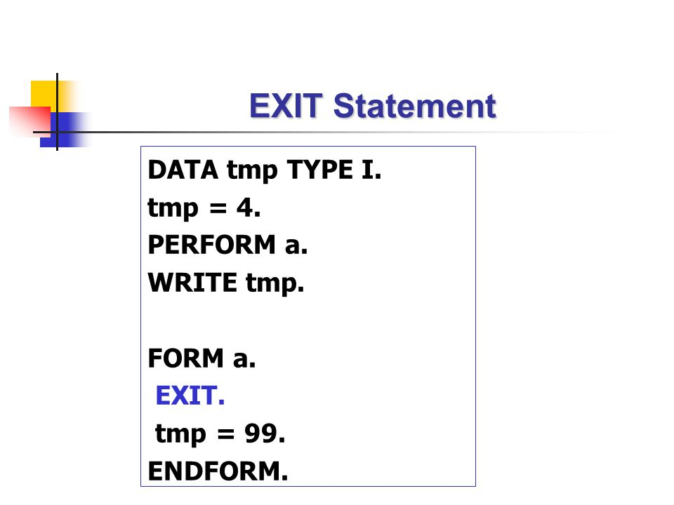 EXIT Statement DATA tmp TYPE I. tmp = 4. PERFORM a. WRITE tmp. FORM a.