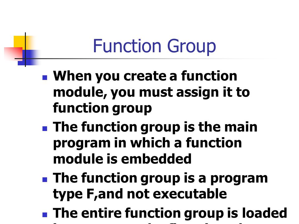 Function Group When you create a function module, you must assign it to function group.