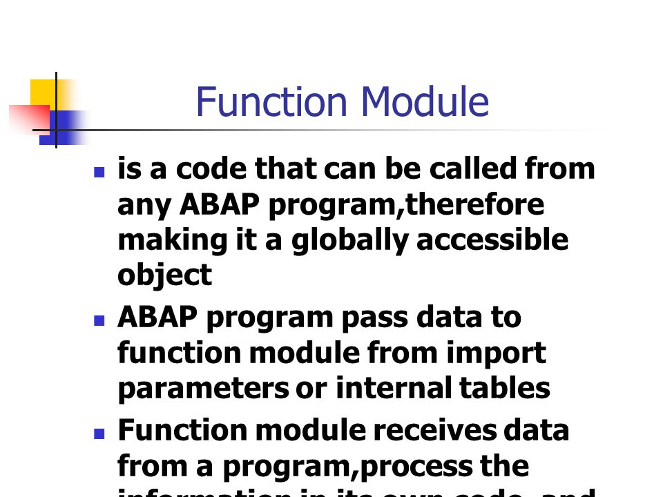 Function Module is a code that can be called from any ABAP program,therefore making it a globally accessible object.