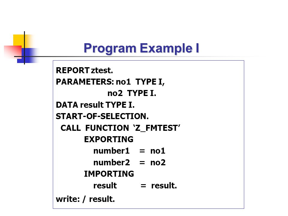 Program Example I REPORT ztest. PARAMETERS: no1 TYPE I, no2 TYPE I.
