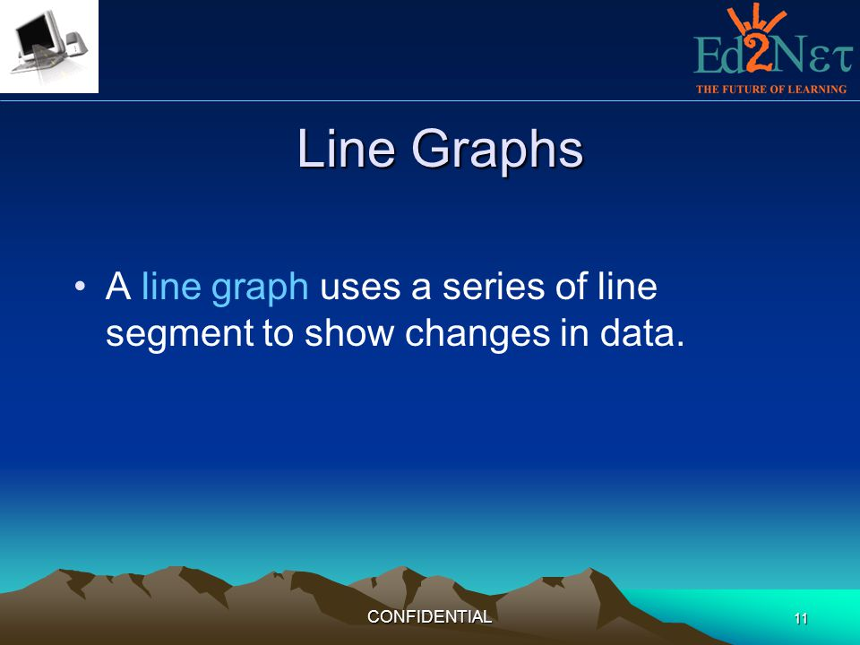 Line Graphs A line graph uses a series of line segment to show changes in data. CONFIDENTIAL