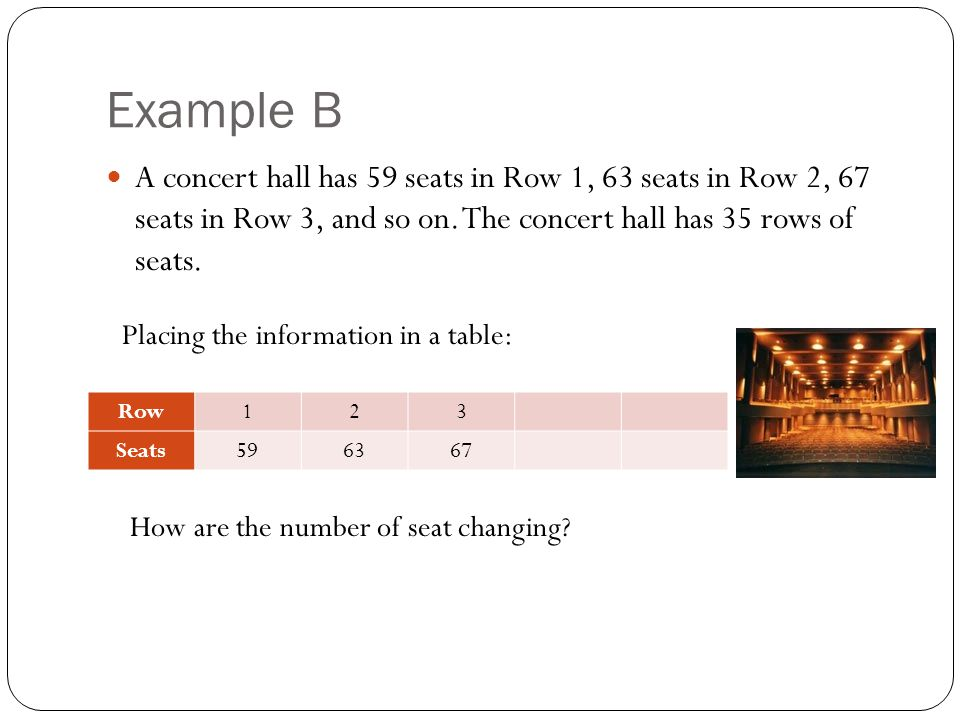 Example B A concert hall has 59 seats in Row 1, 63 seats in Row 2, 67 seats in Row 3, and so on. The concert hall has 35 rows of seats.