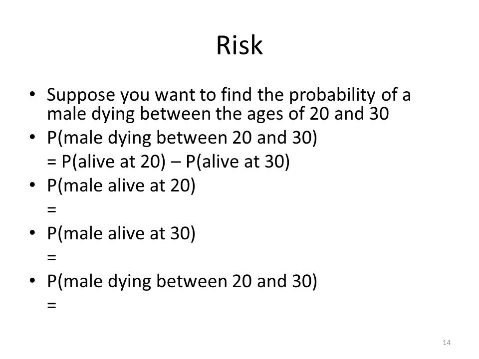 Risk Suppose you want to find the probability of a male dying between the ages of 20 and 30. P(male dying between 20 and 30)