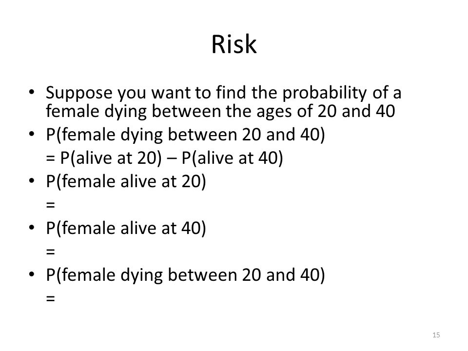 Risk Suppose you want to find the probability of a female dying between the ages of 20 and 40. P(female dying between 20 and 40)