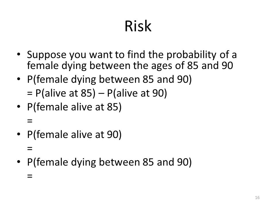 Risk Suppose you want to find the probability of a female dying between the ages of 85 and 90. P(female dying between 85 and 90)