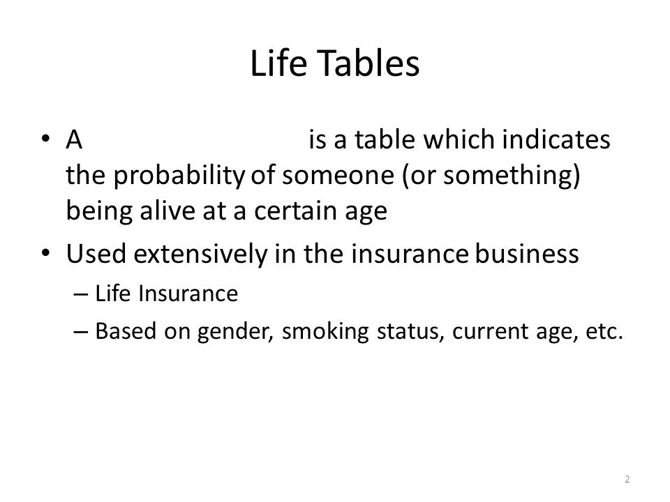 Life Tables A is a table which indicates the probability of someone (or something) being alive at a certain age.