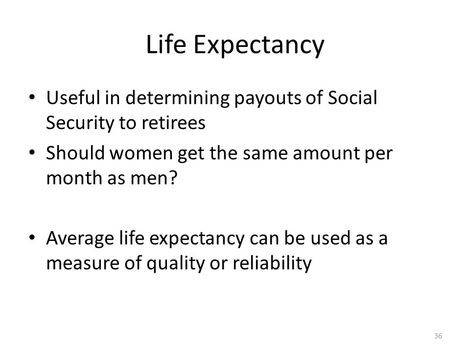 Life Expectancy Useful in determining payouts of Social Security to retirees. Should women get the same amount per month as men