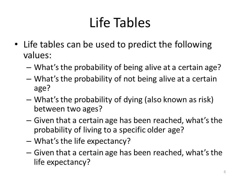 Life Tables Life tables can be used to predict the following values: