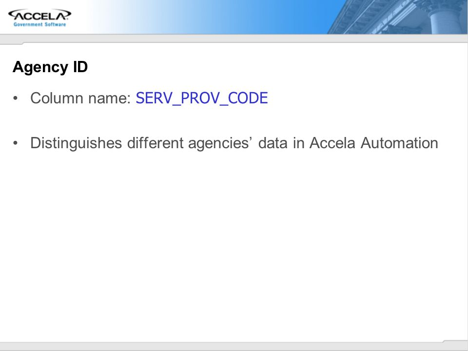 Agency ID Column name: SERV_PROV_CODE Distinguishes different agencies' data in Accela Automation