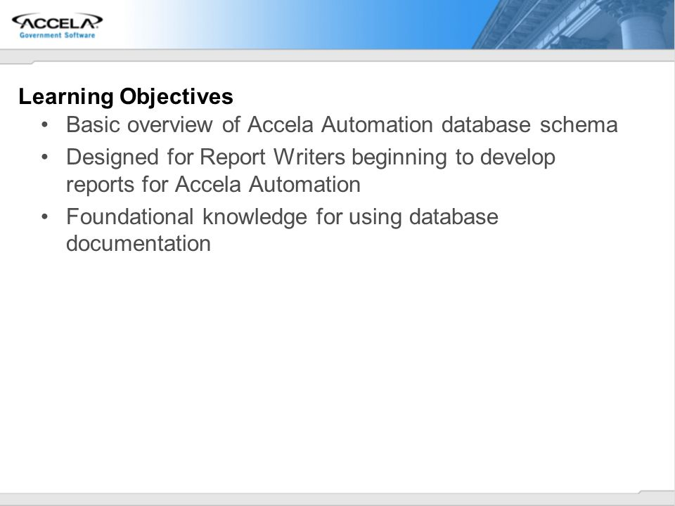 Learning Objectives Basic overview of Accela Automation database schema.