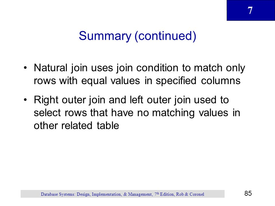 Summary (continued) Natural join uses join condition to match only rows with equal values in specified columns.