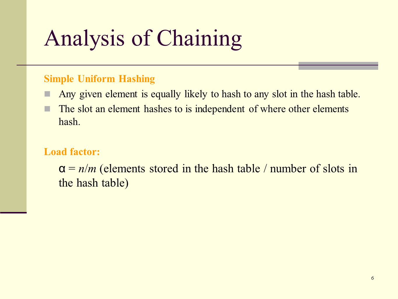 Analysis of Chaining Simple Uniform Hashing. Any given element is equally likely to hash to any slot in the hash table.