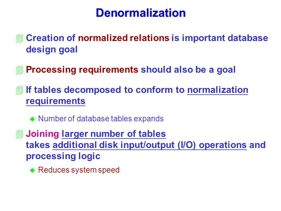Denormalization Creation of normalized relations is important database design goal. Processing requirements should also be a goal.