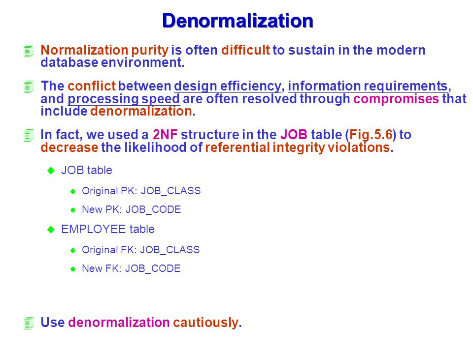 Denormalization Normalization purity is often difficult to sustain in the modern database environment.
