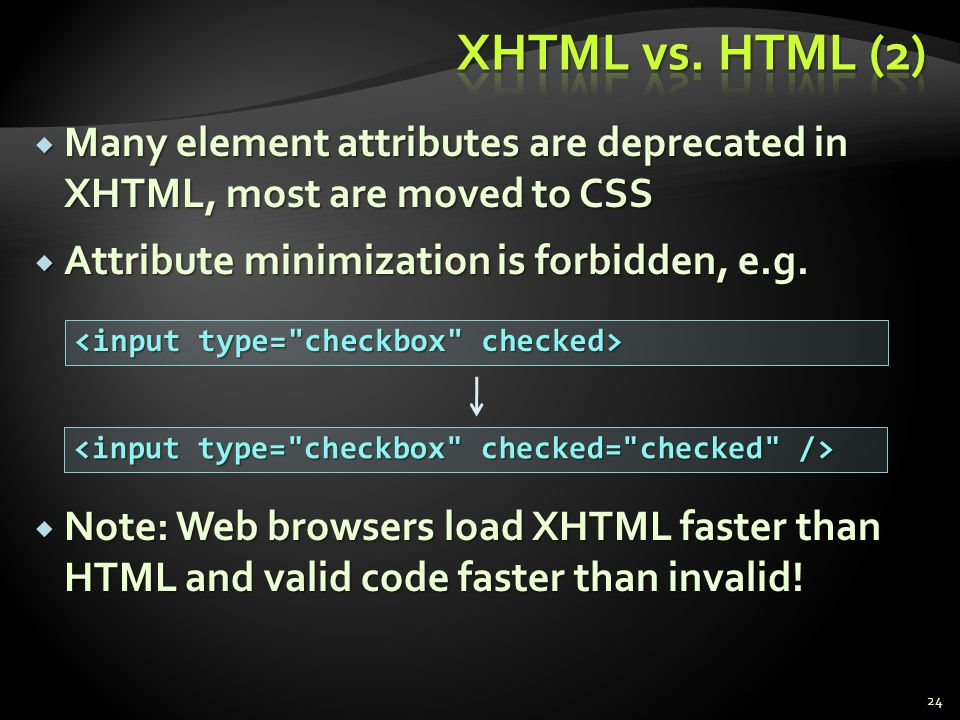 XHTML vs. HTML (2) Many element attributes are deprecated in XHTML, most are moved to CSS. Attribute minimization is forbidden, e.g.