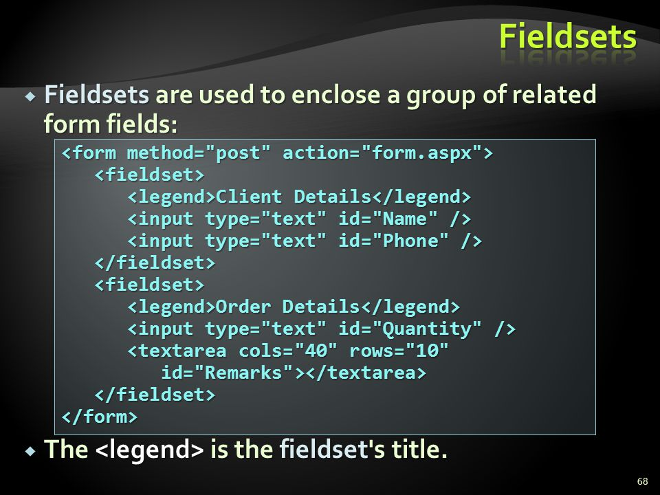 * 07/16/96. Fieldsets. Fieldsets are used to enclose a group of related form fields: The <legend> is the fieldset s title.