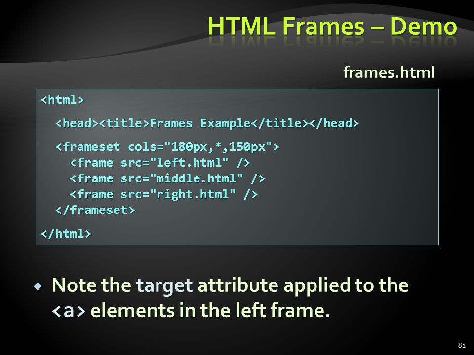 HTML Frames – Demo frames.html. <html> <head><title>Frames Example</title></head> <frameset cols= 180px,*,150px >