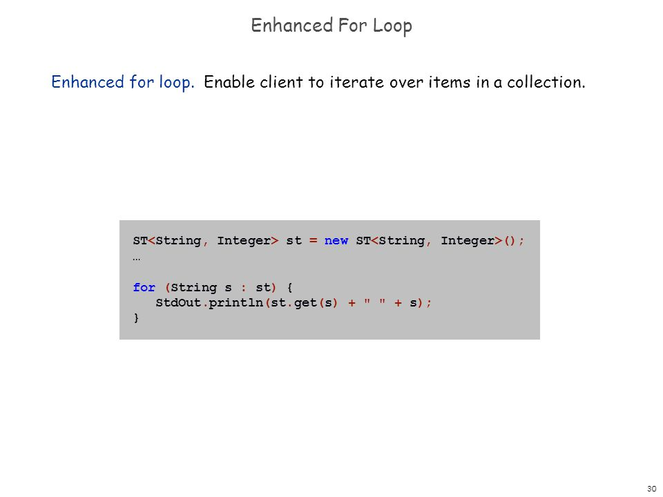 Enhanced For Loop Enhanced for loop. Enable client to iterate over items in a collection. ST<String, Integer> st = new ST<String, Integer>();