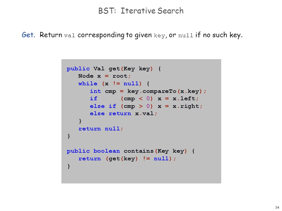 BST: Iterative Search Get. Return val corresponding to given key, or null if no such key. public Val get(Key key) {