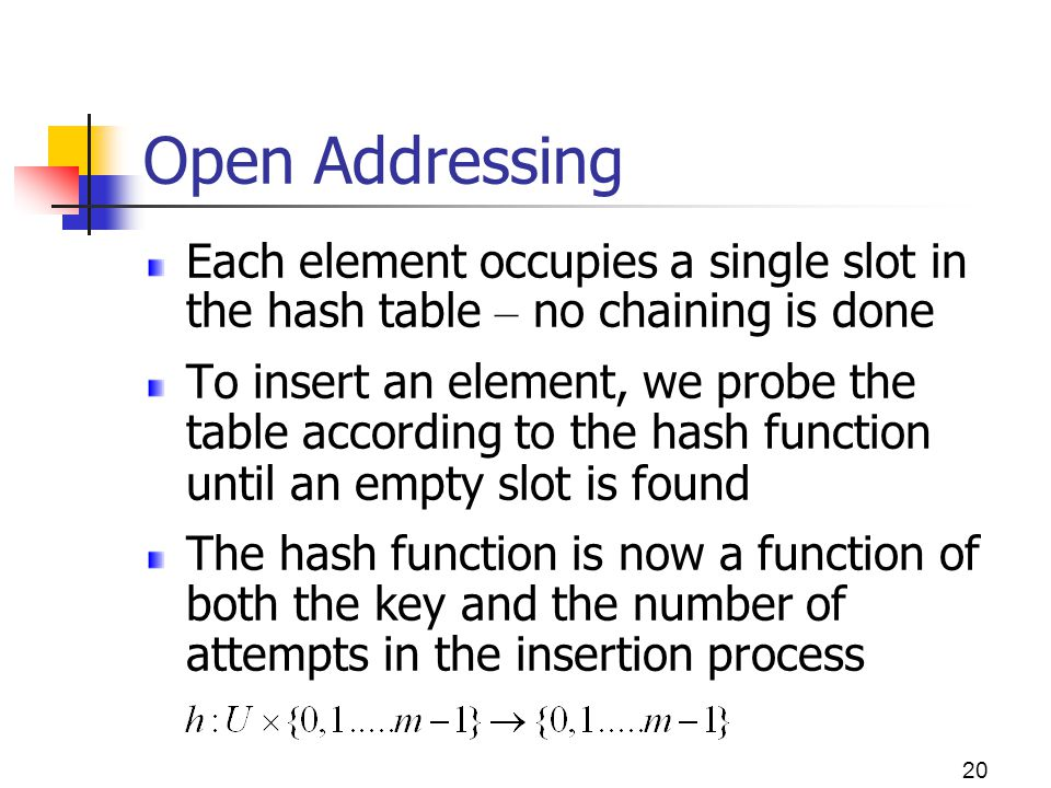 Open Addressing Each element occupies a single slot in the hash table – no chaining is done.