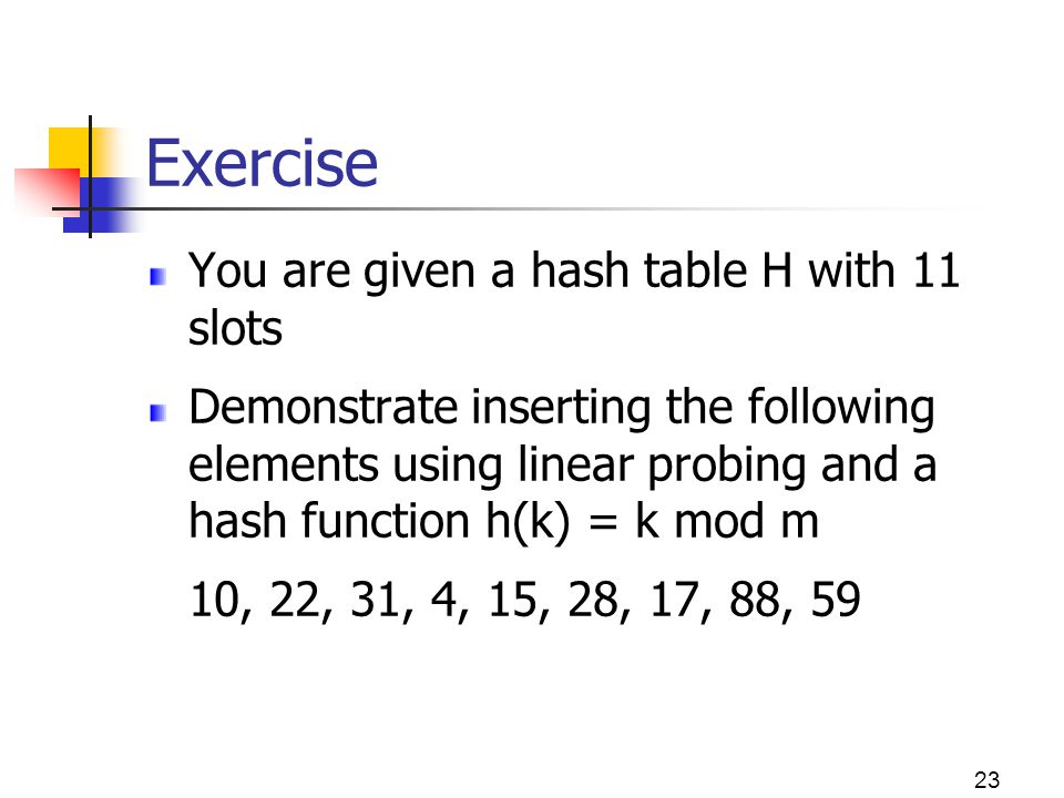 Exercise You are given a hash table H with 11 slots