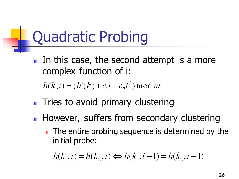 Quadratic Probing In this case, the second attempt is a more complex function of i: Tries to avoid primary clustering.