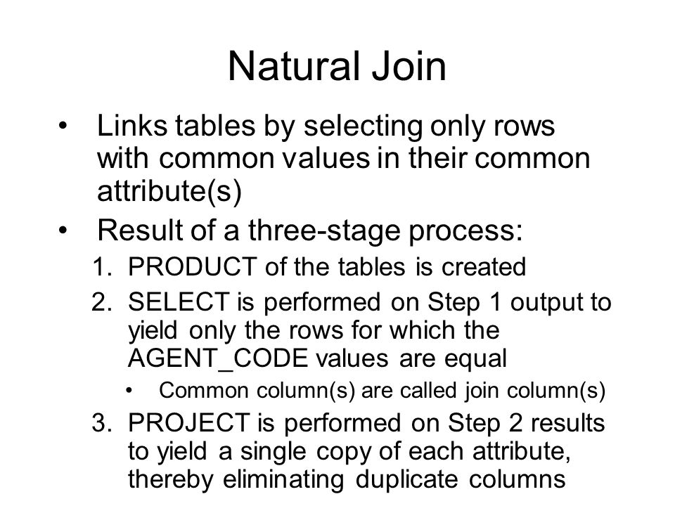 Natural Join Links tables by selecting only rows with common values in their common attribute(s) Result of a three-stage process: