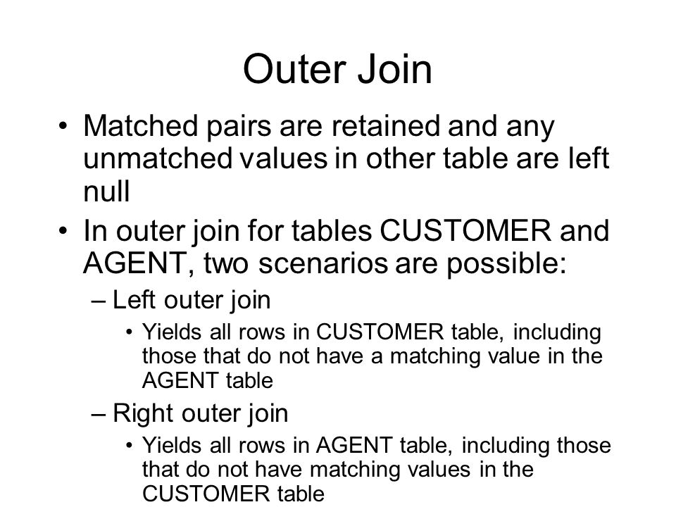 Outer Join Matched pairs are retained and any unmatched values in other table are left null.
