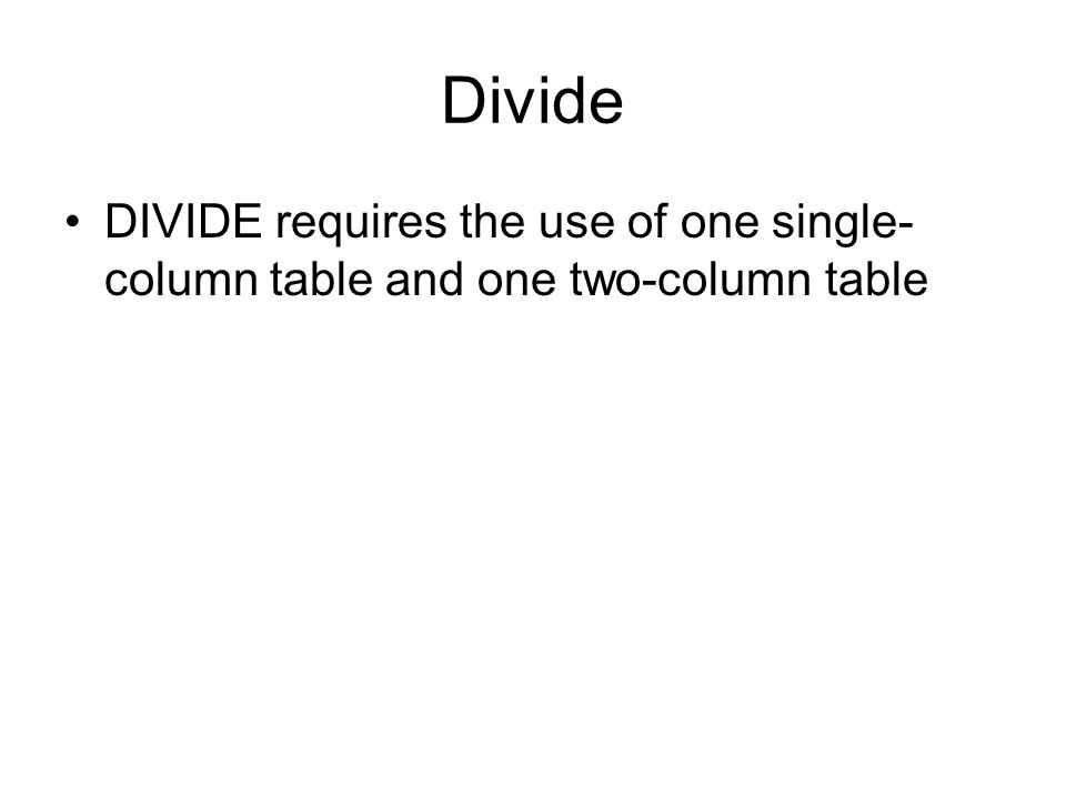 Divide DIVIDE requires the use of one single-column table and one two-column table