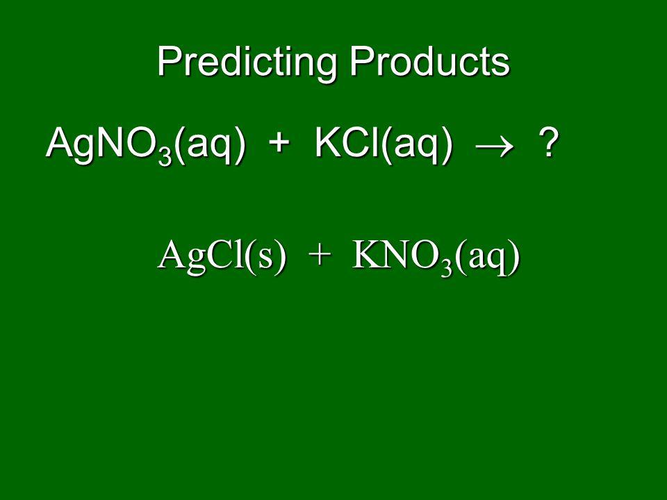 Predicting Products AgNO3(aq) + KCl(aq)  AgCl(s) + KNO3(aq)
