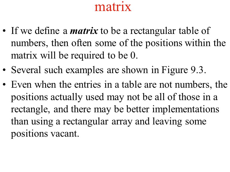 matrix If we define a matrix to be a rectangular table of numbers, then often some of the positions within the matrix will be required to be 0.