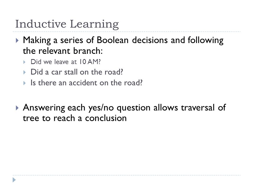 Inductive Learning Making a series of Boolean decisions and following the relevant branch: Did we leave at 10 AM