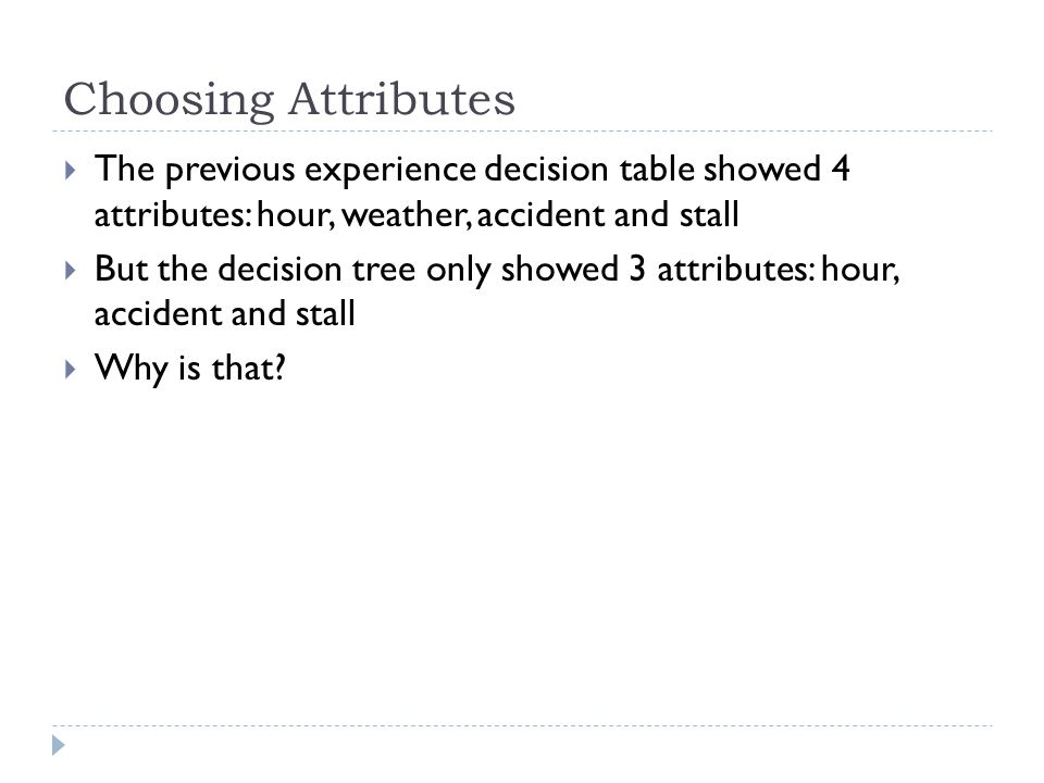 Choosing Attributes The previous experience decision table showed 4 attributes: hour, weather, accident and stall.