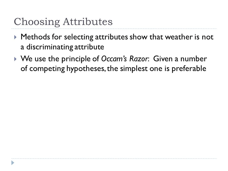Choosing Attributes Methods for selecting attributes show that weather is not a discriminating attribute.