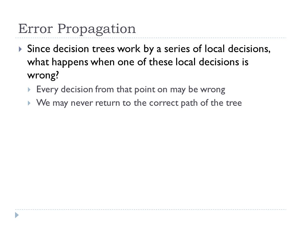 Error Propagation Since decision trees work by a series of local decisions, what happens when one of these local decisions is wrong