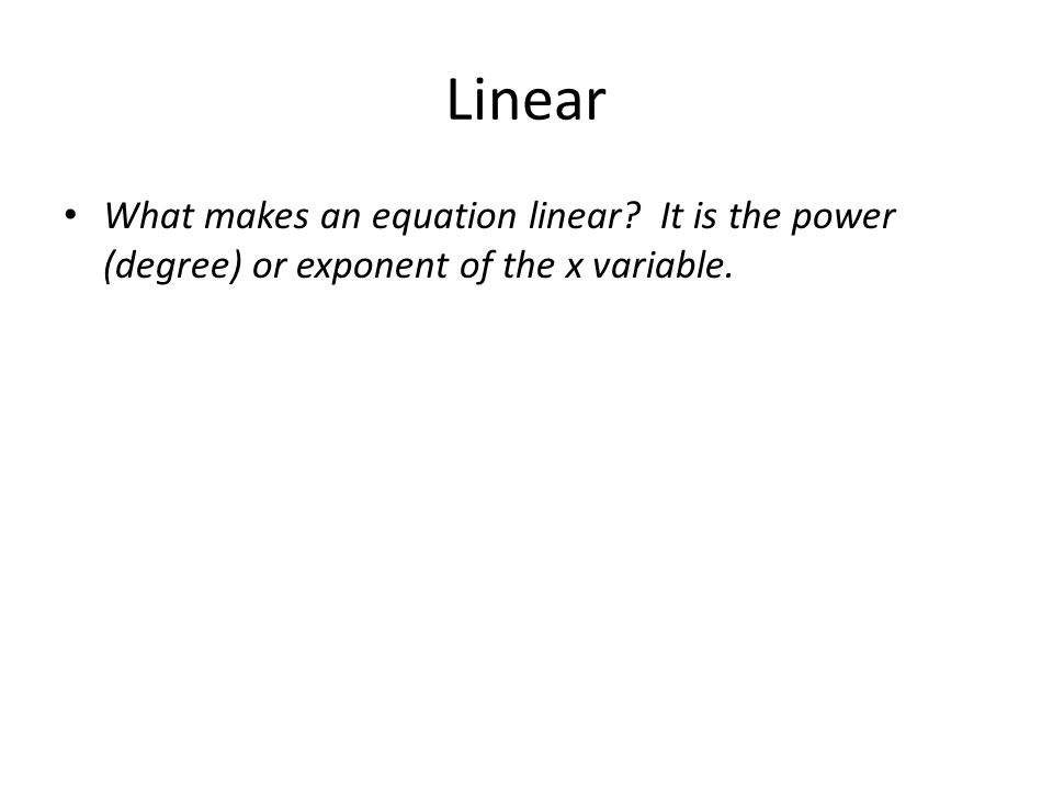 Linear What makes an equation linear It is the power (degree) or exponent of the x variable.