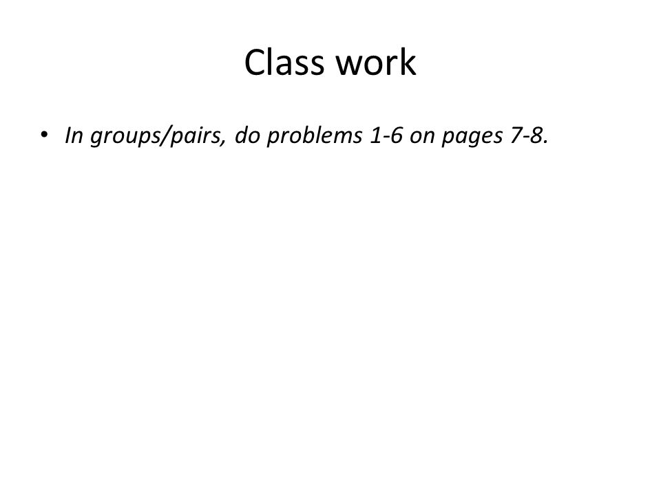 Class work In groups/pairs, do problems 1-6 on pages 7-8.